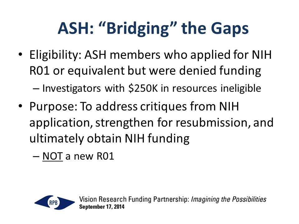 ASH: Bridging the Gaps Eligibility: ASH members who applied for NIH R01 or equivalent but were denied funding – Investigators with $250K in resources ineligible Purpose: To address critiques from NIH application, strengthen for resubmission, and ultimately obtain NIH funding – NOT a new R01