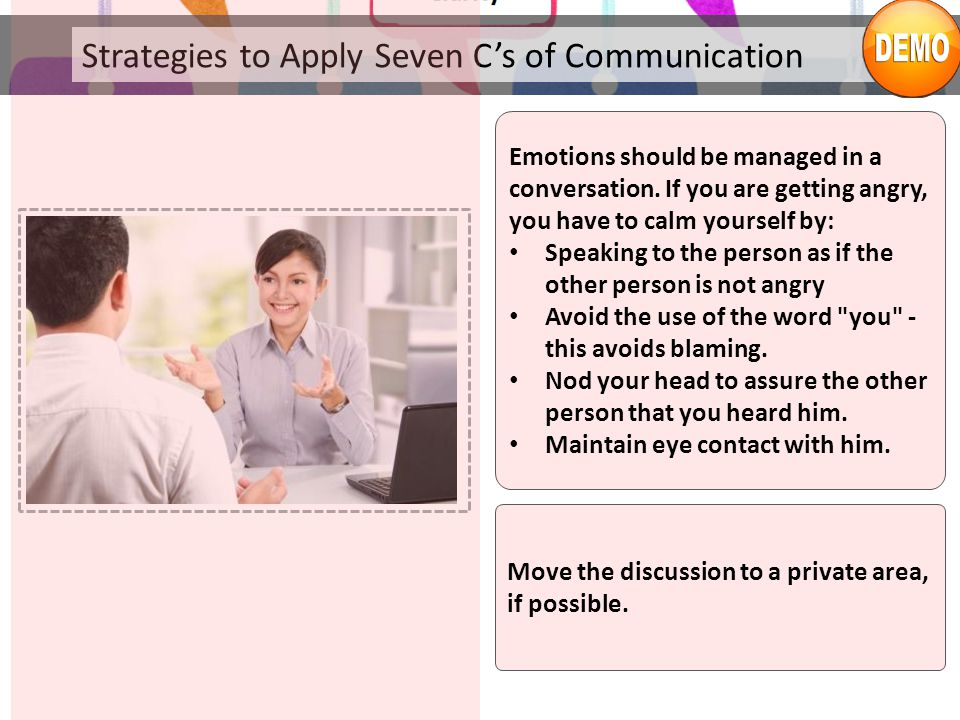 Strategies to Apply Seven C's of Communication Emotions should be managed in a conversation. If you are getting angry, you have to calm yourself by: S