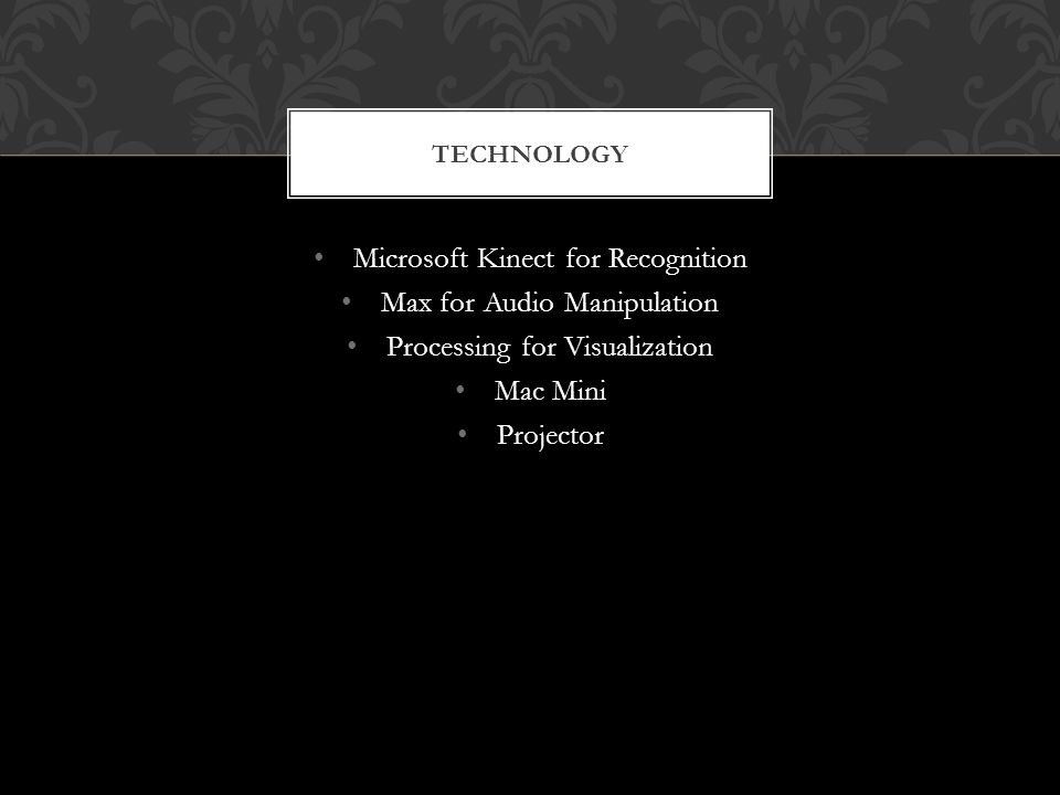Microsoft Kinect for Recognition Max for Audio Manipulation Processing for Visualization Mac Mini Projector TECHNOLOGY