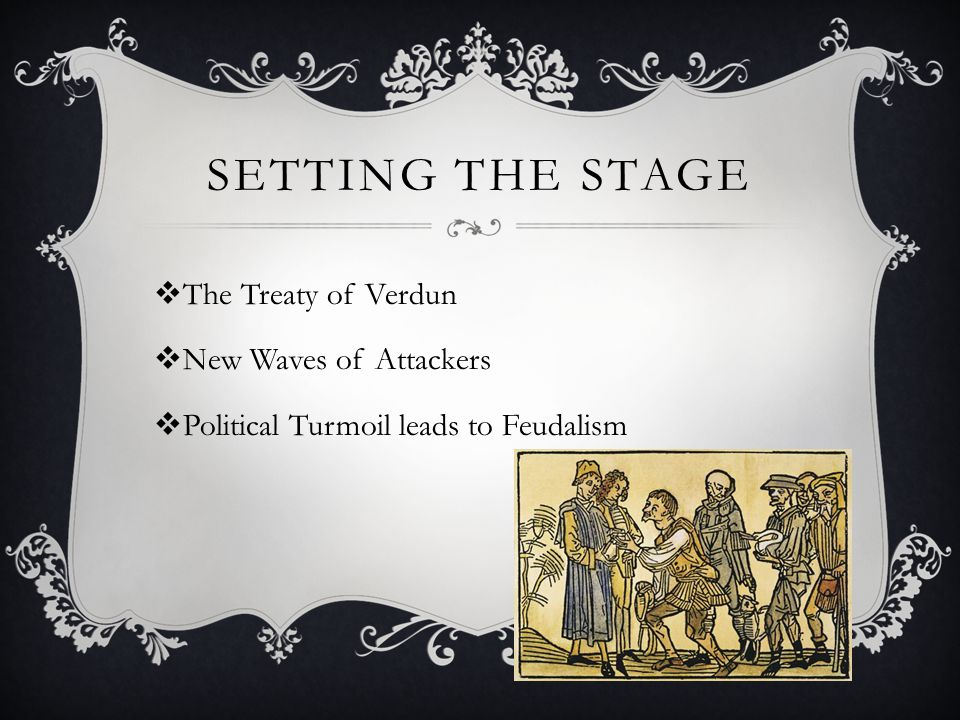 SETTING THE STAGE  The Treaty of Verdun  New Waves of Attackers  Political Turmoil leads to Feudalism