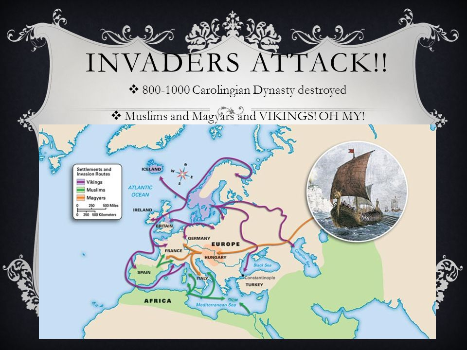 INVADERS ATTACK!.  800-1000 Carolingian Dynasty destroyed  Muslims and Magyars and VIKINGS.