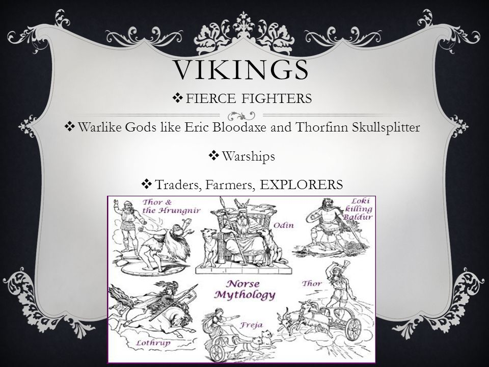 VIKINGS  FIERCE FIGHTERS  Warlike Gods like Eric Bloodaxe and Thorfinn Skullsplitter  Warships  Traders, Farmers, EXPLORERS