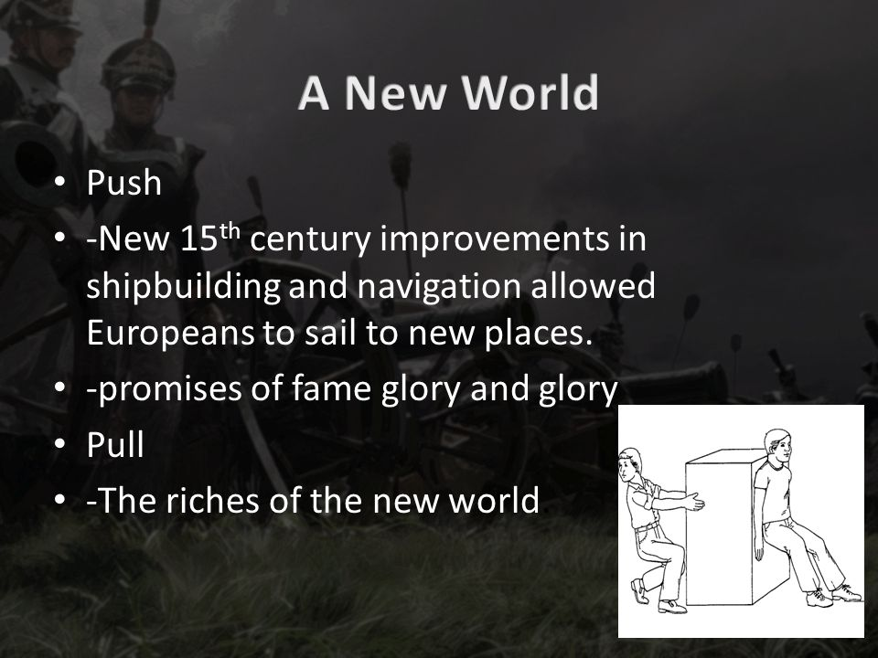 Push -New 15 th century improvements in shipbuilding and navigation allowed Europeans to sail to new places.