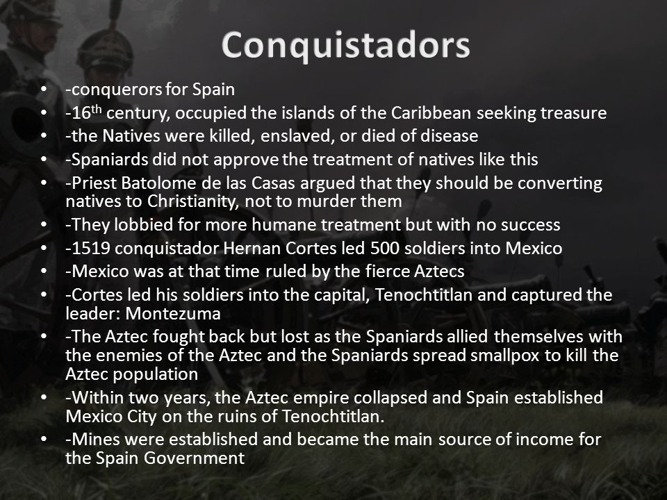 -conquerors for Spain -16 th century, occupied the islands of the Caribbean seeking treasure -the Natives were killed, enslaved, or died of disease -Spaniards did not approve the treatment of natives like this -Priest Batolome de las Casas argued that they should be converting natives to Christianity, not to murder them -They lobbied for more humane treatment but with no success -1519 conquistador Hernan Cortes led 500 soldiers into Mexico -Mexico was at that time ruled by the fierce Aztecs -Cortes led his soldiers into the capital, Tenochtitlan and captured the leader: Montezuma -The Aztec fought back but lost as the Spaniards allied themselves with the enemies of the Aztec and the Spaniards spread smallpox to kill the Aztec population -Within two years, the Aztec empire collapsed and Spain established Mexico City on the ruins of Tenochtitlan.
