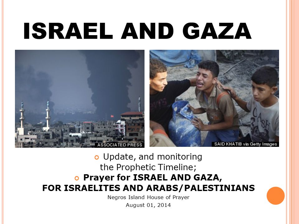 ISRAEL AND GAZA Update, and monitoring the Prophetic Timeline; Prayer for ISRAEL AND GAZA, FOR ISRAELITES AND ARABS/PALESTINIANS Negros Island House of Prayer August 01, 2014