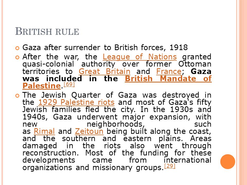 B RITISH RULE Gaza after surrender to British forces, 1918 After the war, the League of Nations granted quasi-colonial authority over former Ottoman territories to Great Britain and France; Gaza was included in the British Mandate of Palestine.