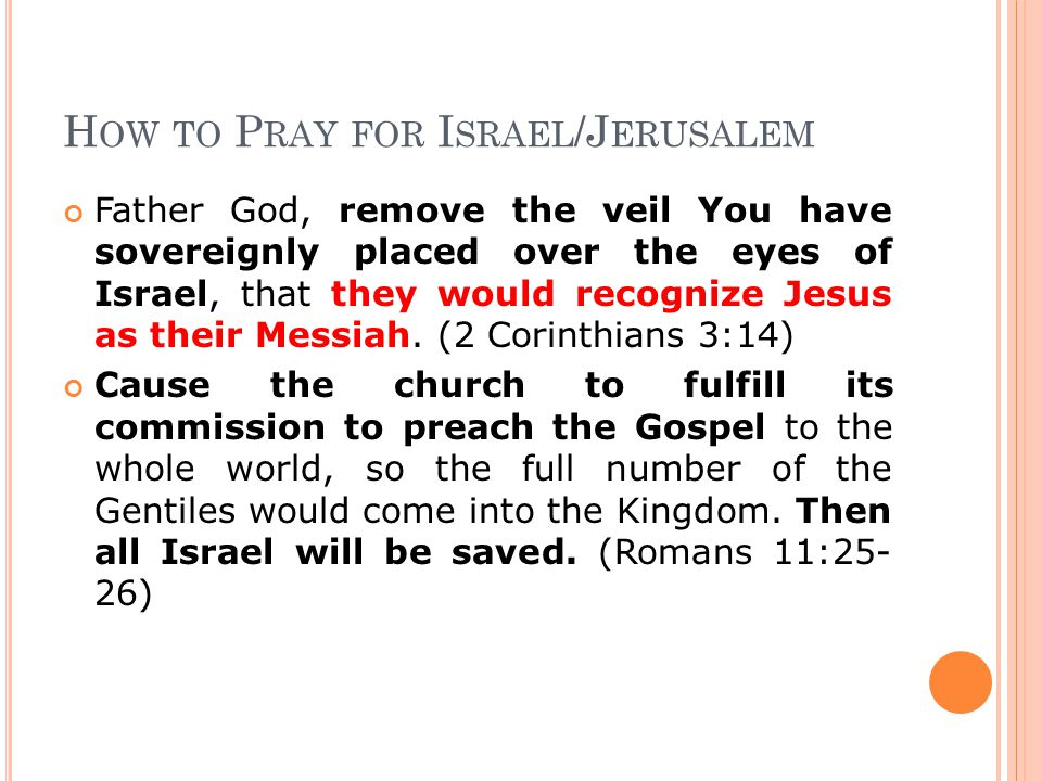 H OW TO P RAY FOR I SRAEL /J ERUSALEM Father God, remove the veil You have sovereignly placed over the eyes of Israel, that they would recognize Jesus