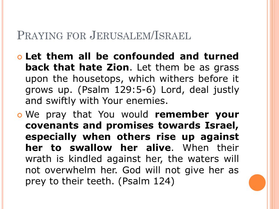 P RAYING FOR J ERUSALEM /I SRAEL Let them all be confounded and turned back that hate Zion. Let them be as grass upon the housetops, which withers bef