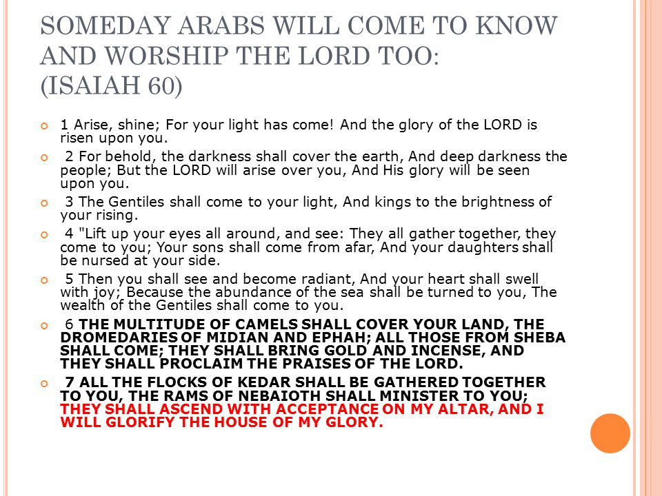 SOMEDAY ARABS WILL COME TO KNOW AND WORSHIP THE LORD TOO: (ISAIAH 60) 1 Arise, shine; For your light has come! And the glory of the LORD is risen upon