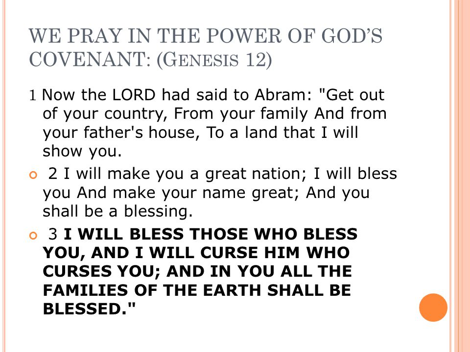 WE PRAY IN THE POWER OF GOD'S COVENANT: (G ENESIS 12) 1 Now the LORD had said to Abram: