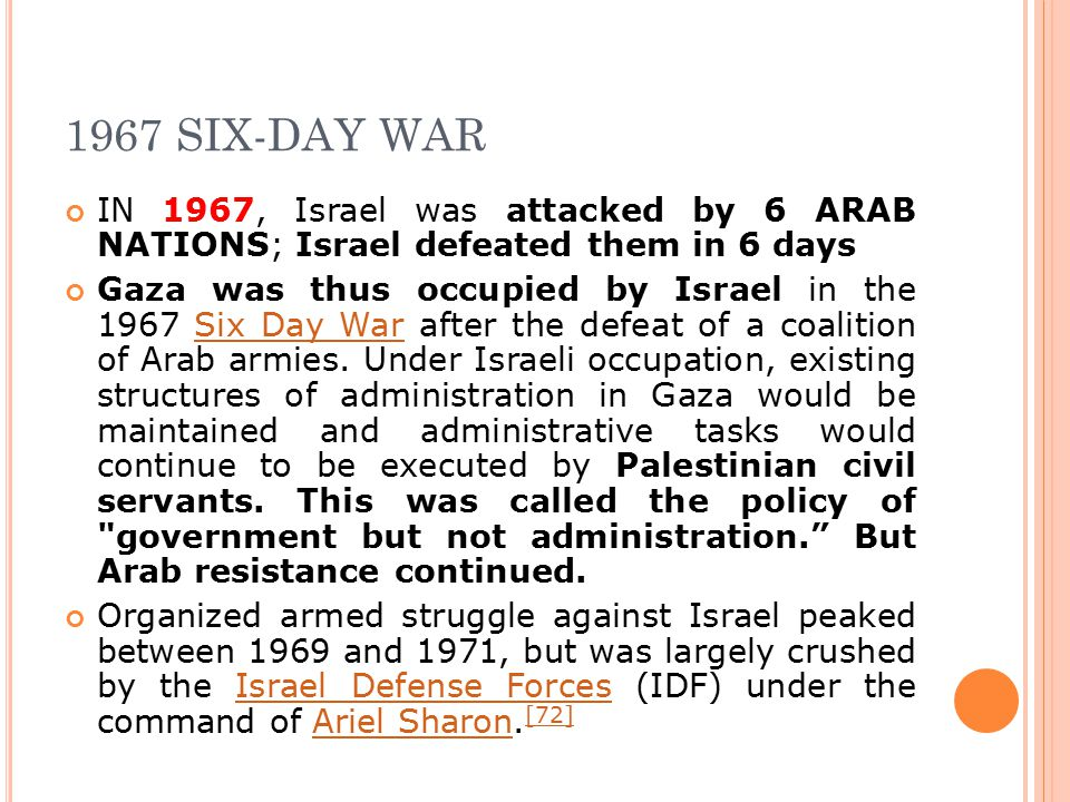 1967 SIX-DAY WAR IN 1967, Israel was attacked by 6 ARAB NATIONS; Israel defeated them in 6 days Gaza was thus occupied by Israel in the 1967 Six Day War after the defeat of a coalition of Arab armies.