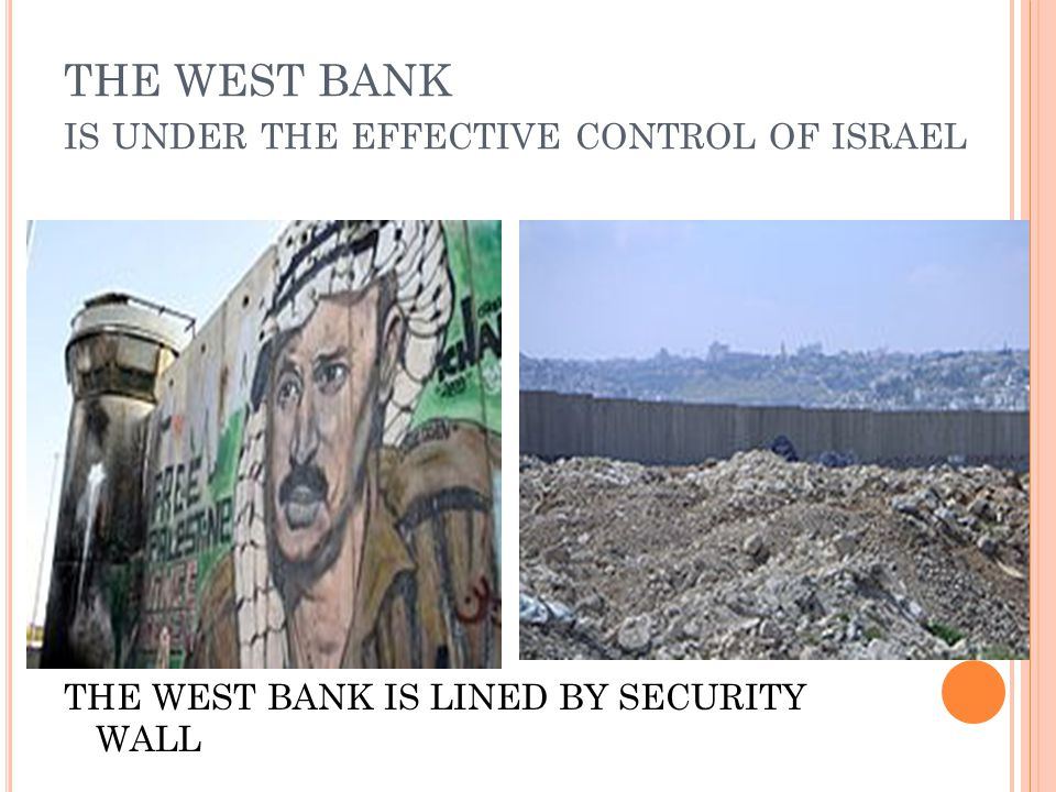 THE WEST BANK IS UNDER THE EFFECTIVE CONTROL OF ISRAEL THE WEST BANK IS LINED BY SECURITY WALL
