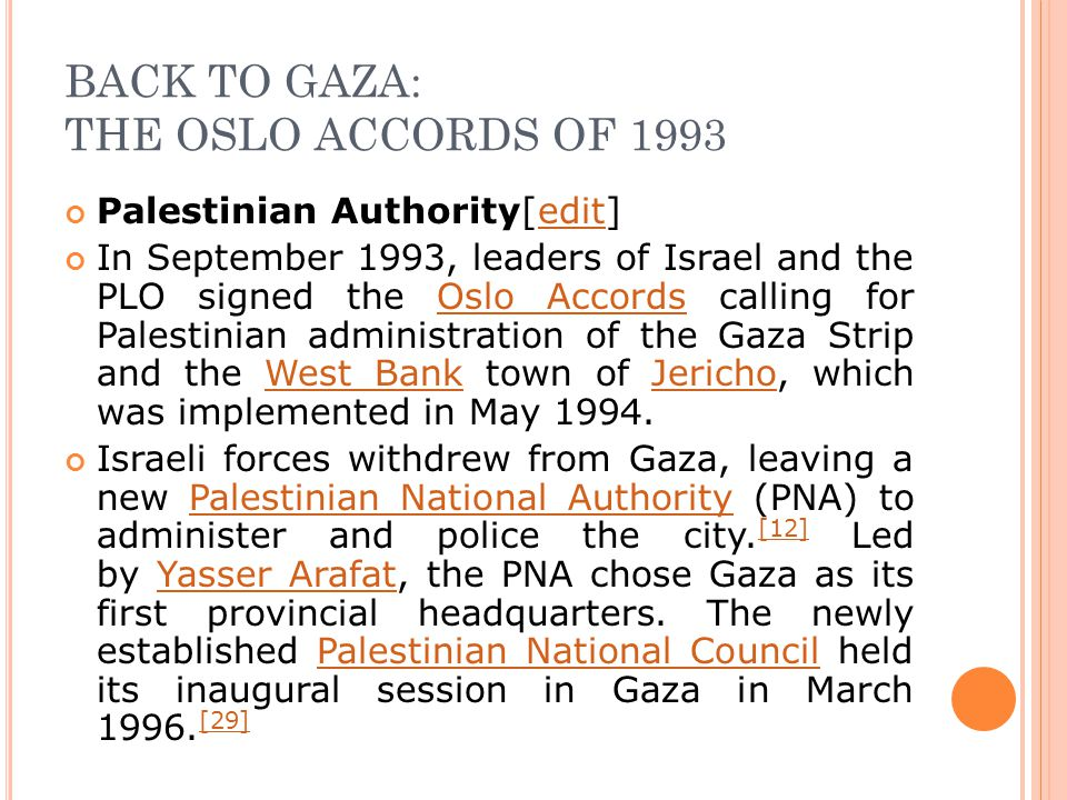 BACK TO GAZA: THE OSLO ACCORDS OF 1993 Palestinian Authority[edit]edit In September 1993, leaders of Israel and the PLO signed the Oslo Accords calling for Palestinian administration of the Gaza Strip and the West Bank town of Jericho, which was implemented in May 1994.Oslo AccordsWest BankJericho Israeli forces withdrew from Gaza, leaving a new Palestinian National Authority (PNA) to administer and police the city.
