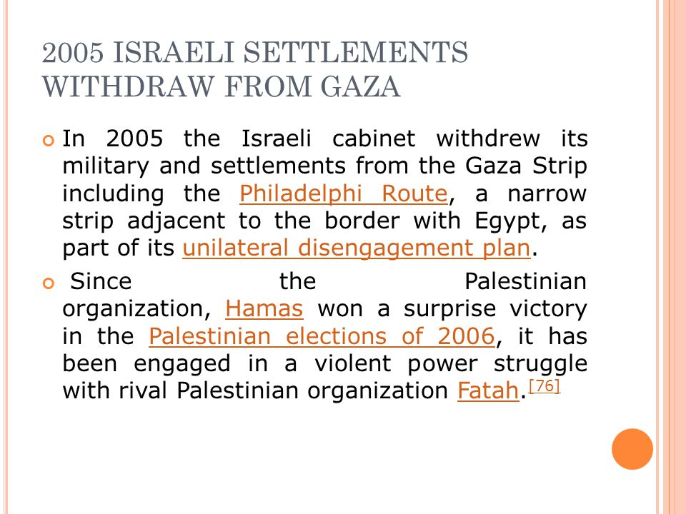 2005 ISRAELI SETTLEMENTS WITHDRAW FROM GAZA In 2005 the Israeli cabinet withdrew its military and settlements from the Gaza Strip including the Philad