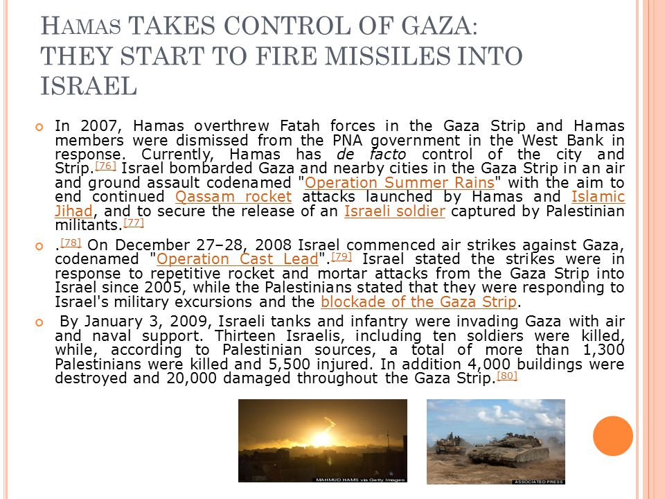 H AMAS TAKES CONTROL OF GAZA: THEY START TO FIRE MISSILES INTO ISRAEL In 2007, Hamas overthrew Fatah forces in the Gaza Strip and Hamas members were dismissed from the PNA government in the West Bank in response.
