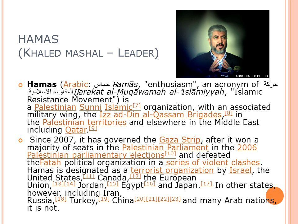 HAMAS (K HALED MASHAL – L EADER ) Hamas (Arabic: حماس ‎ Ḥ amās, enthusiasm , an acronym of حركة المقاومة الاسلامية Ḥ arakat al-Muqāwamah al- ʾ Islāmiyyah, Islamic Resistance Movement ) is a Palestinian Sunni Islamic [7] organization, with an associated military wing, the Izz ad-Din al-Qassam Brigades, [8] in the Palestinian territories and elsewhere in the Middle East including Qatar.