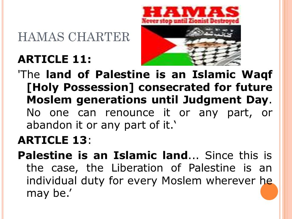 HAMAS CHARTER ARTICLE 11: The land of Palestine is an Islamic Waqf [Holy Possession] consecrated for future Moslem generations until Judgment Day.