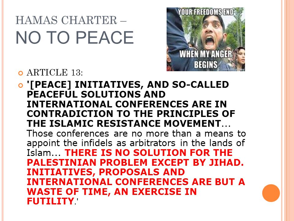 HAMAS CHARTER – NO TO PEACE ARTICLE 13: '[PEACE] INITIATIVES, AND SO-CALLED PEACEFUL SOLUTIONS AND INTERNATIONAL CONFERENCES ARE IN CONTRADICTION TO T