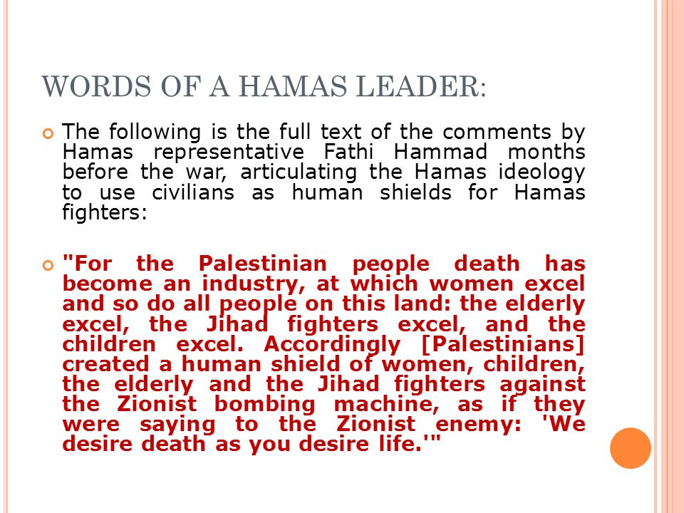 WORDS OF A HAMAS LEADER: The following is the full text of the comments by Hamas representative Fathi Hammad months before the war, articulating the Hamas ideology to use civilians as human shields for Hamas fighters: For the Palestinian people death has become an industry, at which women excel and so do all people on this land: the elderly excel, the Jihad fighters excel, and the children excel.