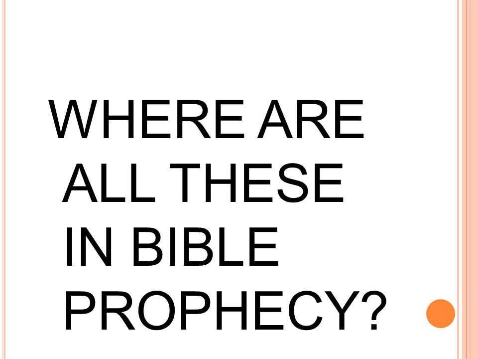 WHERE ARE ALL THESE IN BIBLE PROPHECY?