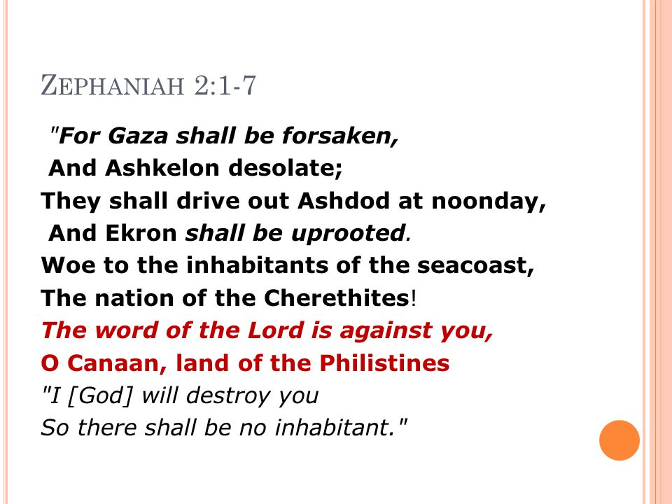 Z EPHANIAH 2:1-7 For Gaza shall be forsaken, And Ashkelon desolate; They shall drive out Ashdod at noonday, And Ekron shall be uprooted.