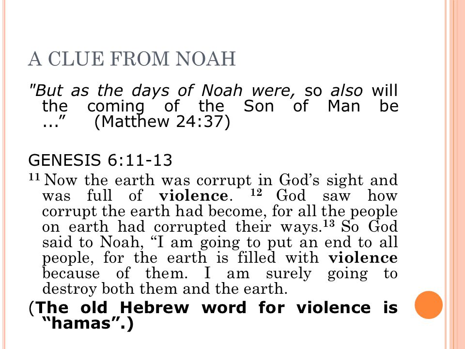 A CLUE FROM NOAH But as the days of Noah were, so also will the coming of the Son of Man be... (Matthew 24:37) GENESIS 6:11-13 11 Now the earth was corrupt in God's sight and was full of violence.
