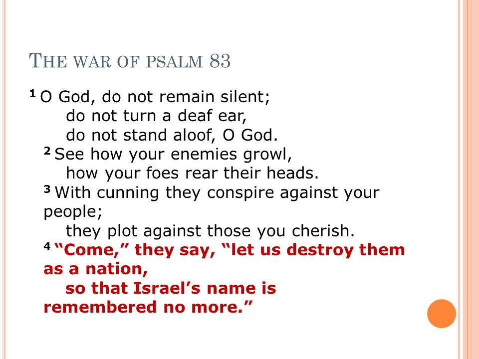 T HE WAR OF PSALM 83 1 O God, do not remain silent; do not turn a deaf ear, do not stand aloof, O God.