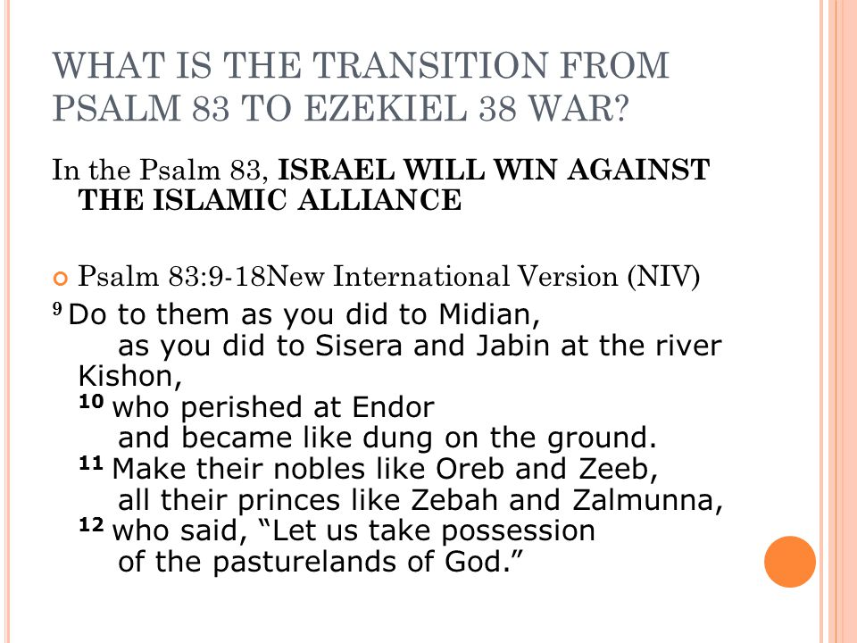 WHAT IS THE TRANSITION FROM PSALM 83 TO EZEKIEL 38 WAR? In the Psalm 83, ISRAEL WILL WIN AGAINST THE ISLAMIC ALLIANCE Psalm 83:9-18New International V