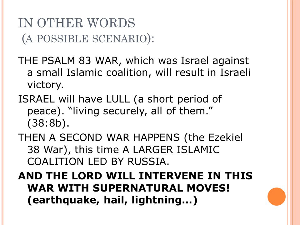 IN OTHER WORDS ( A POSSIBLE SCENARIO ): THE PSALM 83 WAR, which was Israel against a small Islamic coalition, will result in Israeli victory.