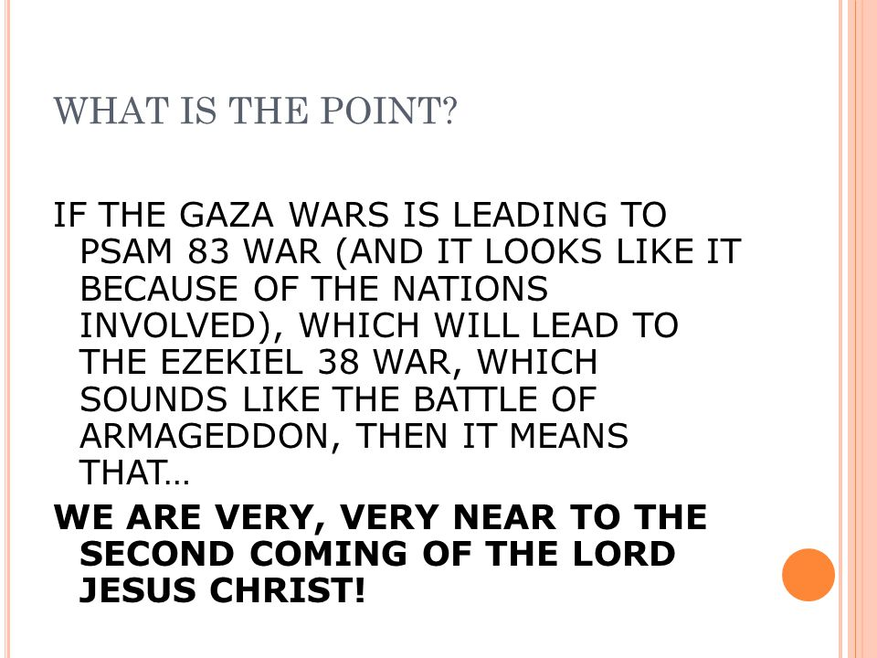 WHAT IS THE POINT? IF THE GAZA WARS IS LEADING TO PSAM 83 WAR (AND IT LOOKS LIKE IT BECAUSE OF THE NATIONS INVOLVED), WHICH WILL LEAD TO THE EZEKIEL 3
