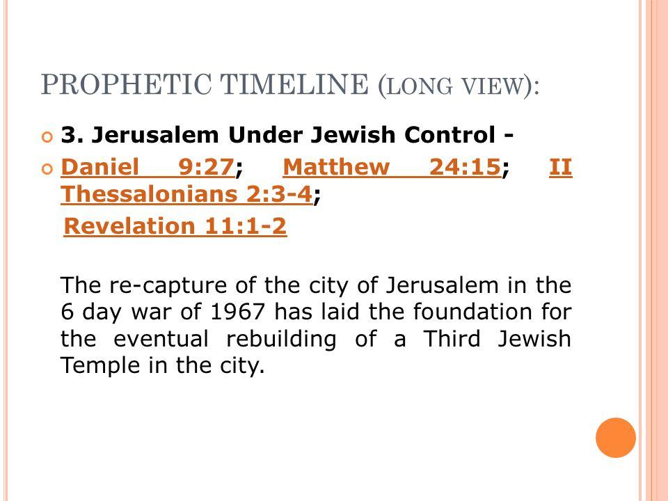 PROPHETIC TIMELINE ( LONG VIEW ): 3. Jerusalem Under Jewish Control - Daniel 9:27Daniel 9:27; Matthew 24:15; II Thessalonians 2:3-4;Matthew 24:15II Th