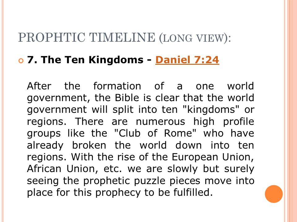 PROPHTIC TIMELINE ( LONG VIEW ): 7. The Ten Kingdoms - Daniel 7:24Daniel 7:24 After the formation of a one world government, the Bible is clear that t