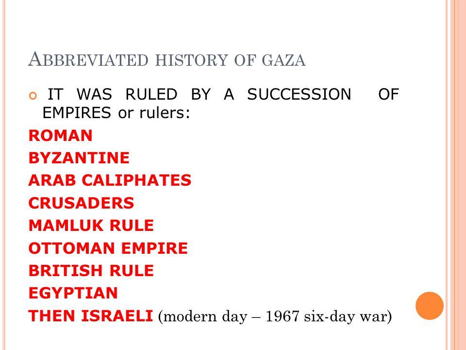 A BBREVIATED HISTORY OF GAZA IT WAS RULED BY A SUCCESSION OF EMPIRES or rulers: ROMAN BYZANTINE ARAB CALIPHATES CRUSADERS MAMLUK RULE OTTOMAN EMPIRE BRITISH RULE EGYPTIAN THEN ISRAELI (modern day – 1967 six-day war)