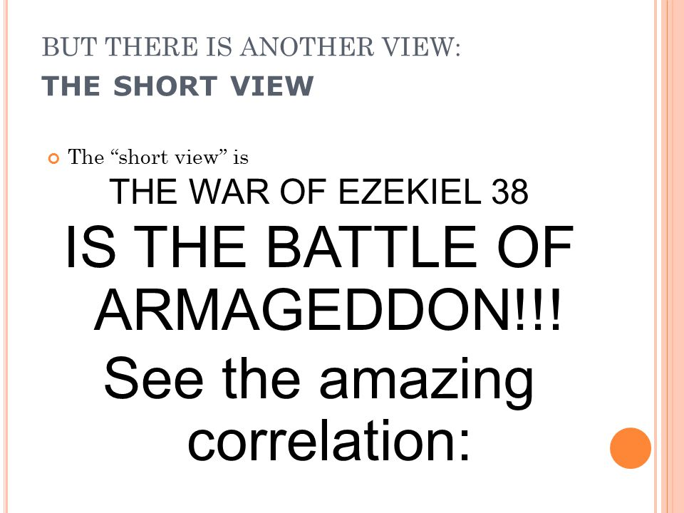 BUT THERE IS ANOTHER VIEW: THE SHORT VIEW The short view is THE WAR OF EZEKIEL 38 IS THE BATTLE OF ARMAGEDDON!!.