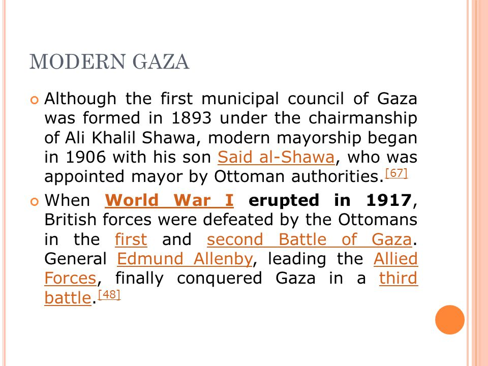 MODERN GAZA Although the first municipal council of Gaza was formed in 1893 under the chairmanship of Ali Khalil Shawa, modern mayorship began in 1906 with his son Said al-Shawa, who was appointed mayor by Ottoman authorities.