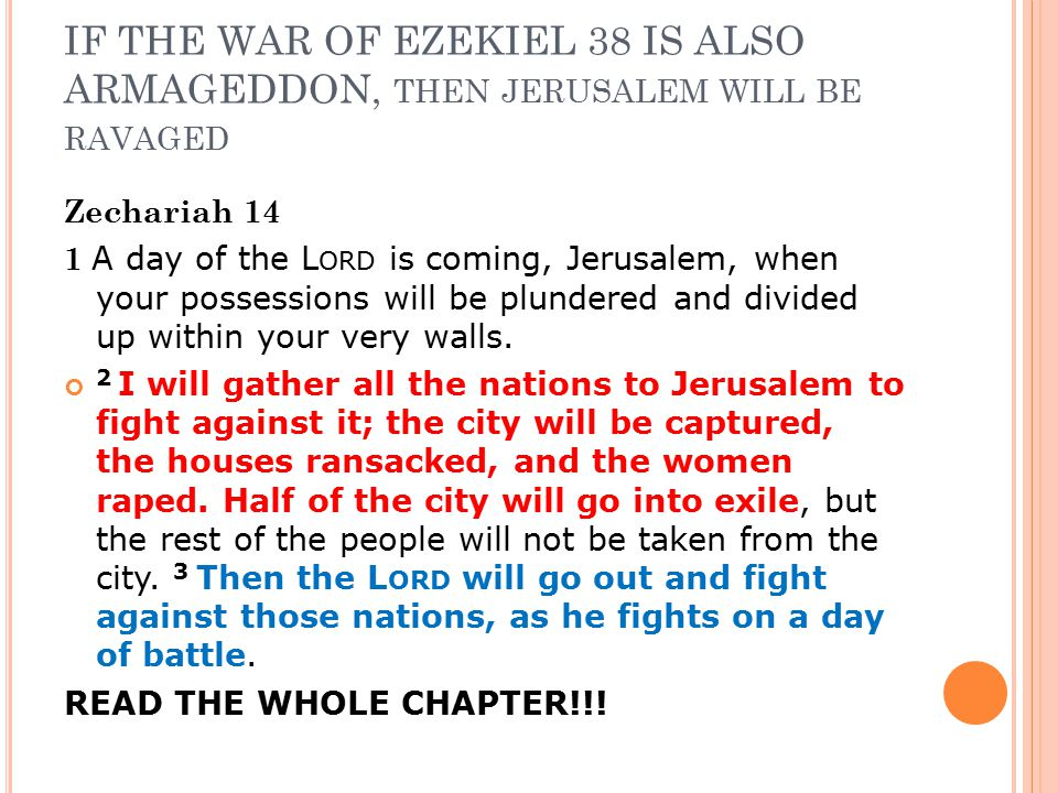 IF THE WAR OF EZEKIEL 38 IS ALSO ARMAGEDDON, THEN JERUSALEM WILL BE RAVAGED Zechariah 14 1 A day of the L ORD is coming, Jerusalem, when your possessions will be plundered and divided up within your very walls.