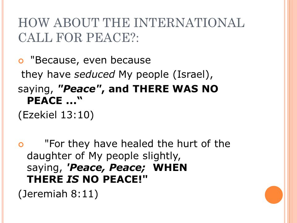 HOW ABOUT THE INTERNATIONAL CALL FOR PEACE?: Because, even because they have seduced My people (Israel), saying, Peace , and THERE WAS NO PEACE... (Ezekiel 13:10) For they have healed the hurt of the daughter of My people slightly, saying, Peace, Peace; WHEN THERE IS NO PEACE! (Jeremiah 8:11)