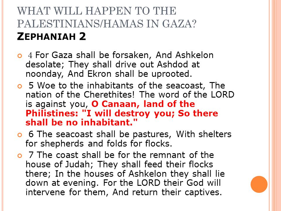 WHAT WILL HAPPEN TO THE PALESTINIANS/HAMAS IN GAZA? Z EPHANIAH 2 4 For Gaza shall be forsaken, And Ashkelon desolate; They shall drive out Ashdod at n
