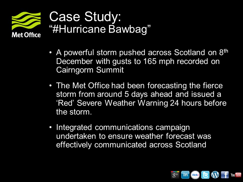 Case Study: #Hurricane Bawbag A powerful storm pushed across Scotland on 8 th December with gusts to 165 mph recorded on Cairngorm Summit The Met Office had been forecasting the fierce storm from around 5 days ahead and issued a 'Red' Severe Weather Warning 24 hours before the storm.