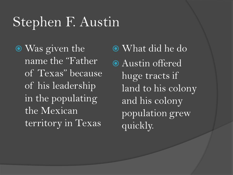 "Stephen F. Austin  Was given the name the ""Father of Texas"" because of his leadership in the populating the Mexican territory in Texas  What did he"