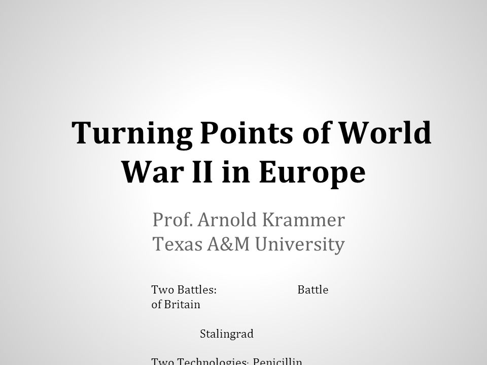 Turning Points of World War II in Europe Prof. Arnold Krammer Texas A&M University Two Battles: Battle of Britain Stalingrad Two Technologies : Penici