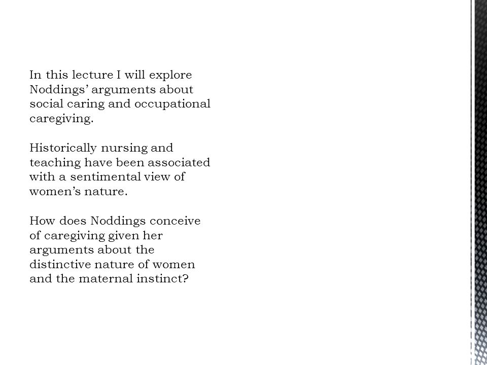 In this lecture I will explore Noddings' arguments about social caring and occupational caregiving.