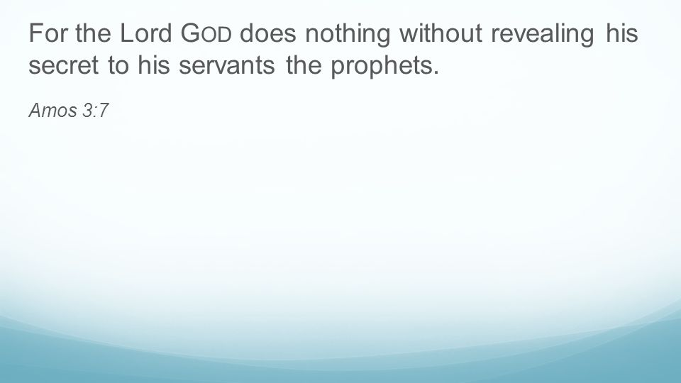 For the Lord G OD does nothing without revealing his secret to his servants the prophets. Amos 3:7