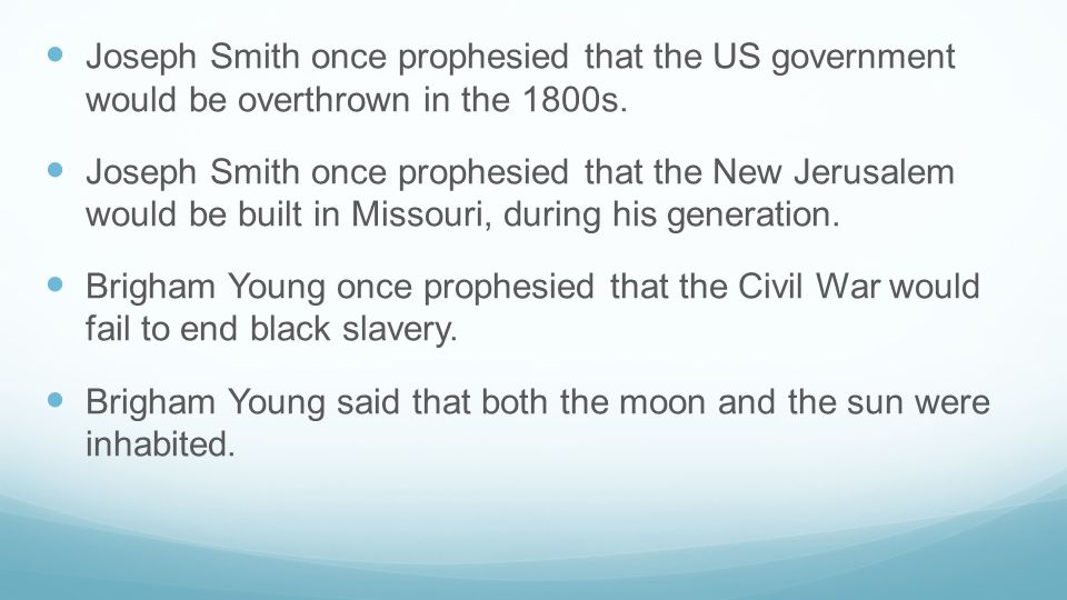 Joseph Smith once prophesied that the US government would be overthrown in the 1800s. Joseph Smith once prophesied that the New Jerusalem would be bui