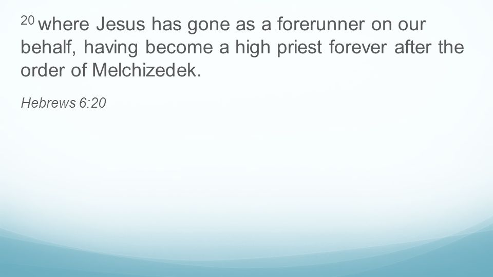 20 where Jesus has gone as a forerunner on our behalf, having become a high priest forever after the order of Melchizedek. Hebrews 6:20
