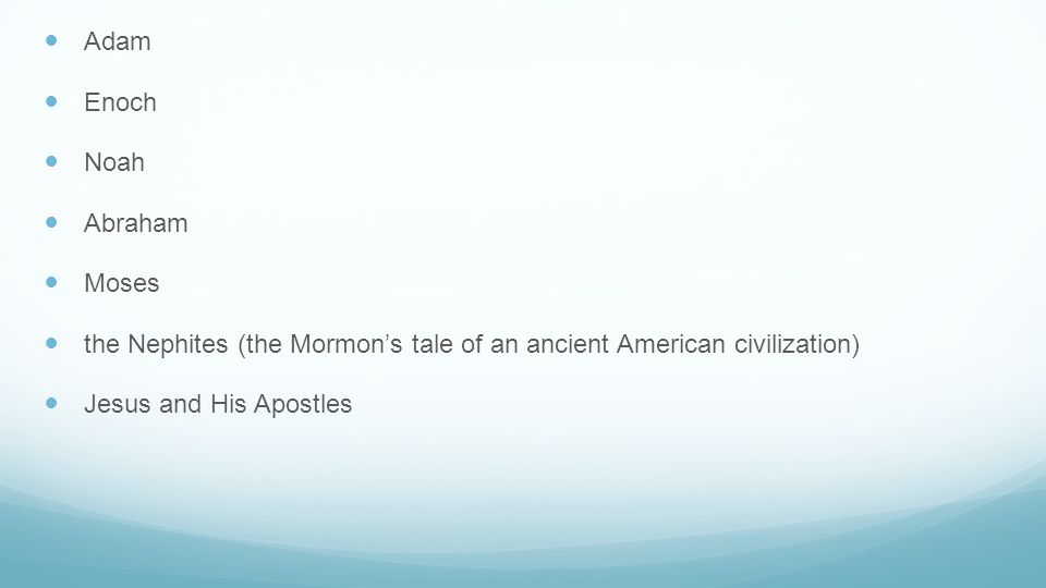 Adam Enoch Noah Abraham Moses the Nephites (the Mormon's tale of an ancient American civilization) Jesus and His Apostles