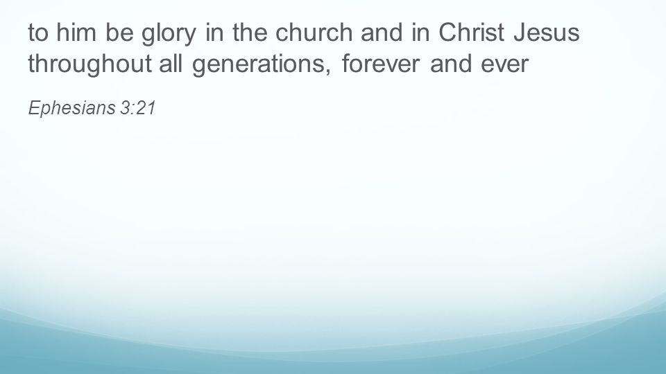 to him be glory in the church and in Christ Jesus throughout all generations, forever and ever Ephesians 3:21