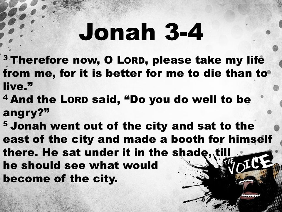 Jonah 3-4 3 Therefore now, O L ORD, please take my life from me, for it is better for me to die than to live. 4 And the L ORD said, Do you do well to be angry 5 Jonah went out of the city and sat to the east of the city and made a booth for himself there.