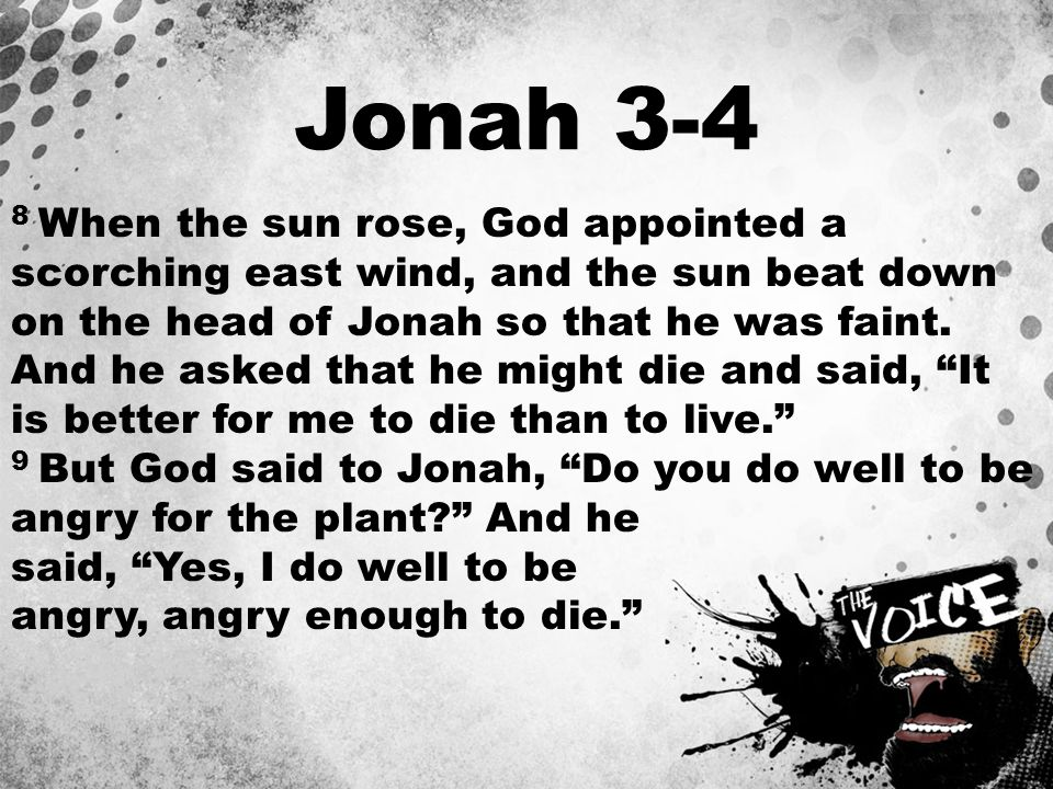 Jonah 3-4 8 When the sun rose, God appointed a scorching east wind, and the sun beat down on the head of Jonah so that he was faint. And he asked that