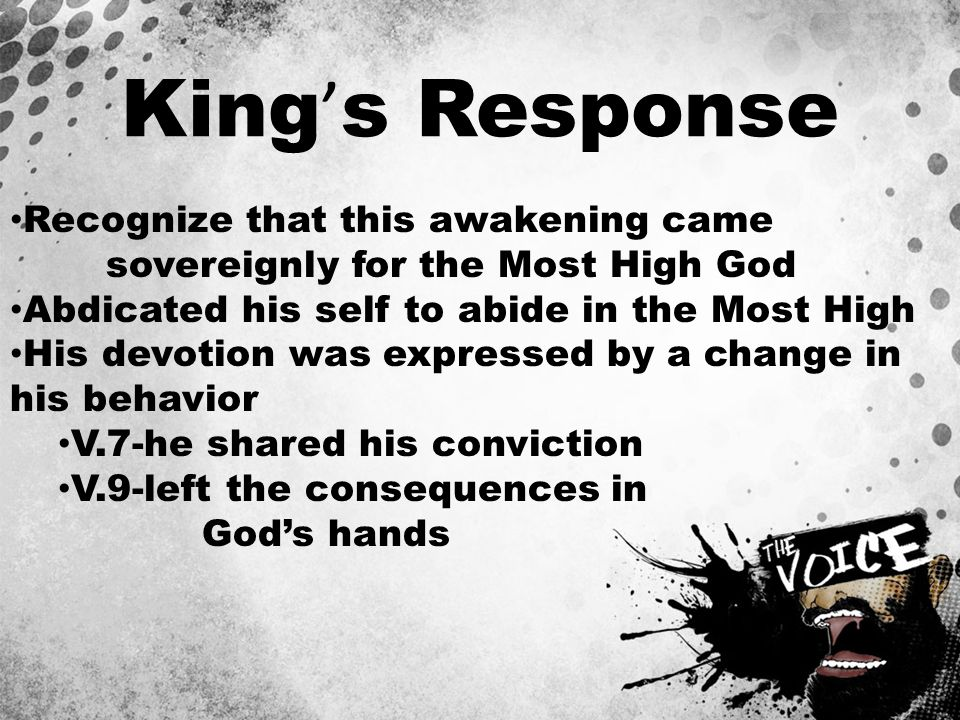 King ' s Response Recognize that this awakening came sovereignly for the Most High God Abdicated his self to abide in the Most High His devotion was expressed by a change in his behavior V.7-he shared his conviction V.9-left the consequences in God's hands